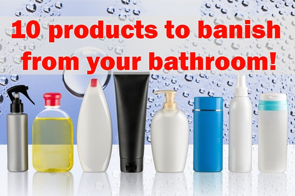10 products to banish from your bathroom!