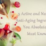 5 Active and Natural Anti-Aging Ingredients You Absolutely Must Know