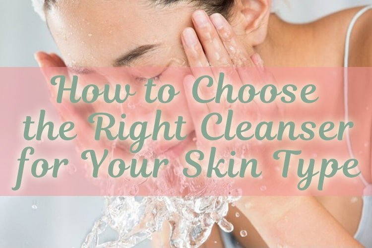 How to Choose the Right Cleanser for Your Skin Type
